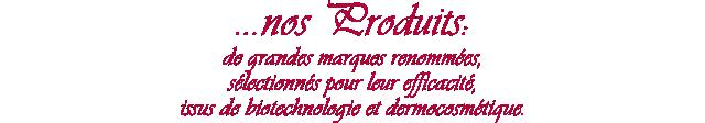 ...nos Produits : de grandes marques renommées, sélectionnés pour leur efficacité, issus de biotechnologie et dermocosmétique.